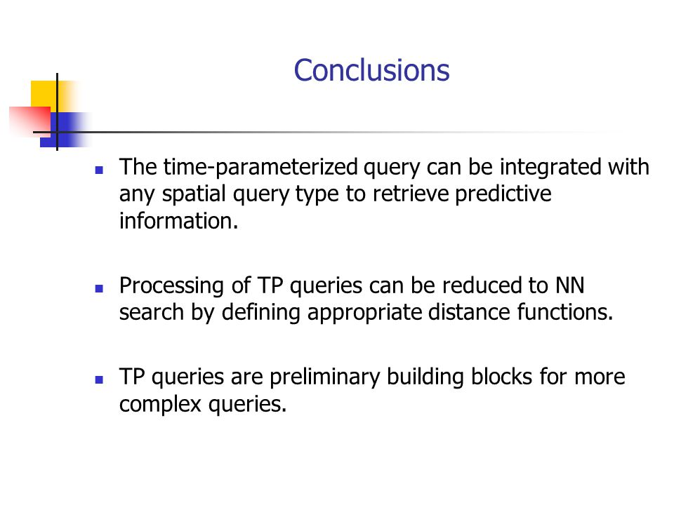 Conclusions The time-parameterized query can be integrated with any spatial query type to retrieve predictive information. Processing of TP queries ca