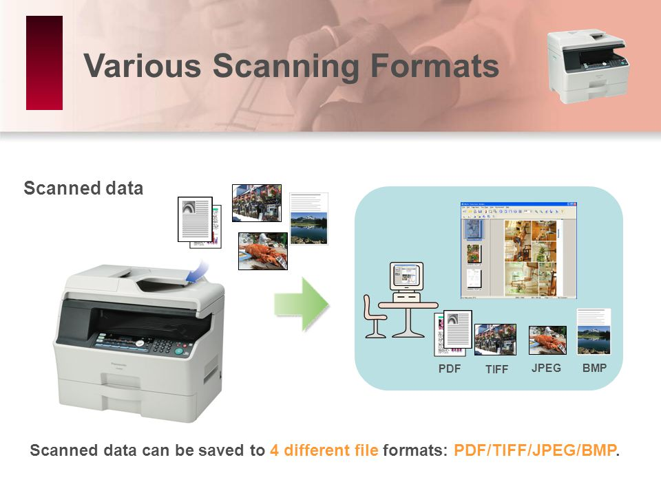 Various Scanning Formats Scanned data can be saved to 4 different file formats: PDF/TIFF/JPEG/BMP.