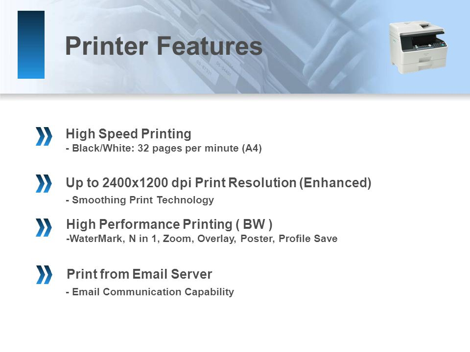 -  Communication Capability High Performance Printing ( BW ) -WaterMark, N in 1, Zoom, Overlay, Poster, Profile Save Print from  Server Up to 2400x1200 dpi Print Resolution (Enhanced) High Speed Printing - Black/White: 32 pages per minute (A4) - Smoothing Print Technology Printer Features