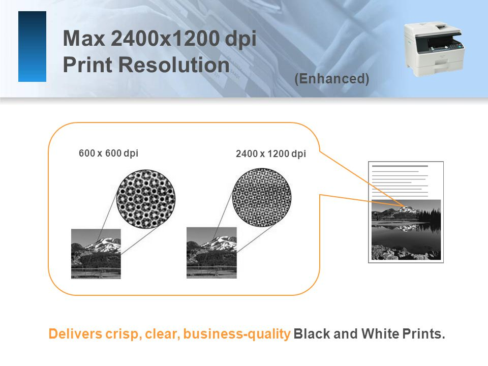 Max 2400x1200 dpi Print Resolution 600 x 600 dpi 2400 x 1200 dpi Delivers crisp, clear, business-quality Black and White Prints.