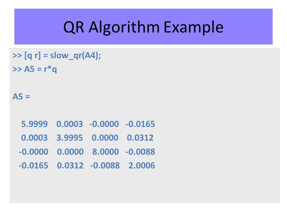 QR Algorithm Example >> [q r] = slow_qr(A4); >> A5 = r*q A5 = 5.9999 0.0003 -0.0000 -0.0165 0.0003 3.9995 0.0000 0.0312 -0.0000 0.0000 8.0000 -0.0088 -0.0165 0.0312 -0.0088 2.0006