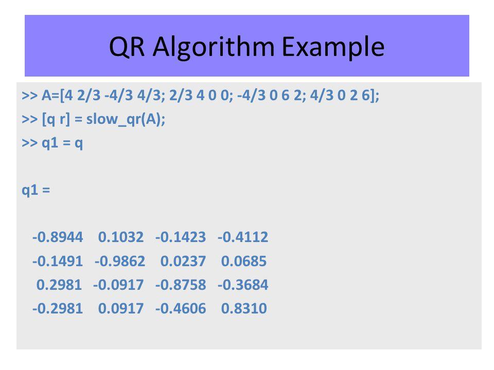 QR Algorithm Example >> A=[4 2/3 -4/3 4/3; 2/3 4 0 0; -4/3 0 6 2; 4/3 0 2 6]; >> [q r] = slow_qr(A); >> q1 = q q1 = -0.8944 0.1032 -0.1423 -0.4112 -0.1491 -0.9862 0.0237 0.0685 0.2981 -0.0917 -0.8758 -0.3684 -0.2981 0.0917 -0.4606 0.8310
