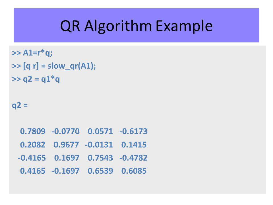 QR Algorithm Example >> A1=r*q; >> [q r] = slow_qr(A1); >> q2 = q1*q q2 = 0.7809 -0.0770 0.0571 -0.6173 0.2082 0.9677 -0.0131 0.1415 -0.4165 0.1697 0.7543 -0.4782 0.4165 -0.1697 0.6539 0.6085