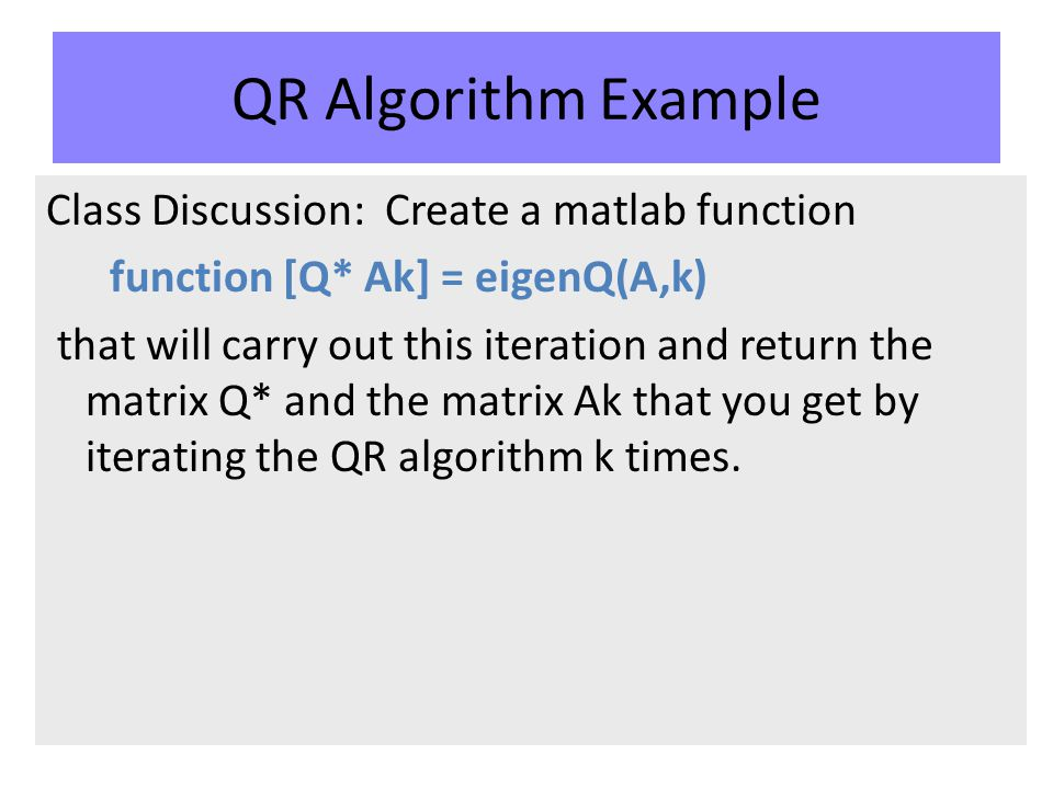 QR Algorithm Example Class Discussion: Create a matlab function function [Q* Ak] = eigenQ(A,k) that will carry out this iteration and return the matrix Q* and the matrix Ak that you get by iterating the QR algorithm k times.