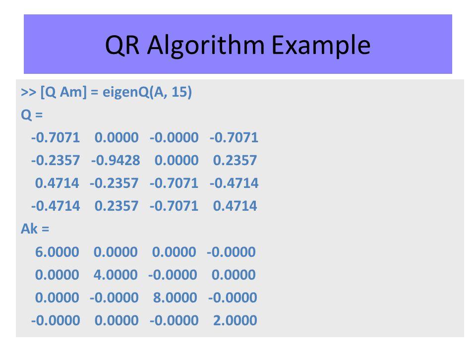 QR Algorithm Example >> [Q Am] = eigenQ(A, 15) Q = -0.7071 0.0000 -0.0000 -0.7071 -0.2357 -0.9428 0.0000 0.2357 0.4714 -0.2357 -0.7071 -0.4714 -0.4714 0.2357 -0.7071 0.4714 Ak = 6.0000 0.0000 0.0000 -0.0000 0.0000 4.0000 -0.0000 0.0000 0.0000 -0.0000 8.0000 -0.0000 -0.0000 0.0000 -0.0000 2.0000