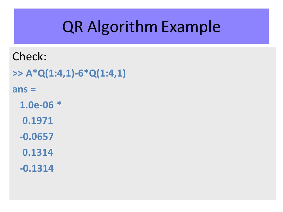 QR Algorithm Example Check: >> A*Q(1:4,1)-6*Q(1:4,1) ans = 1.0e-06 * 0.1971 -0.0657 0.1314 -0.1314