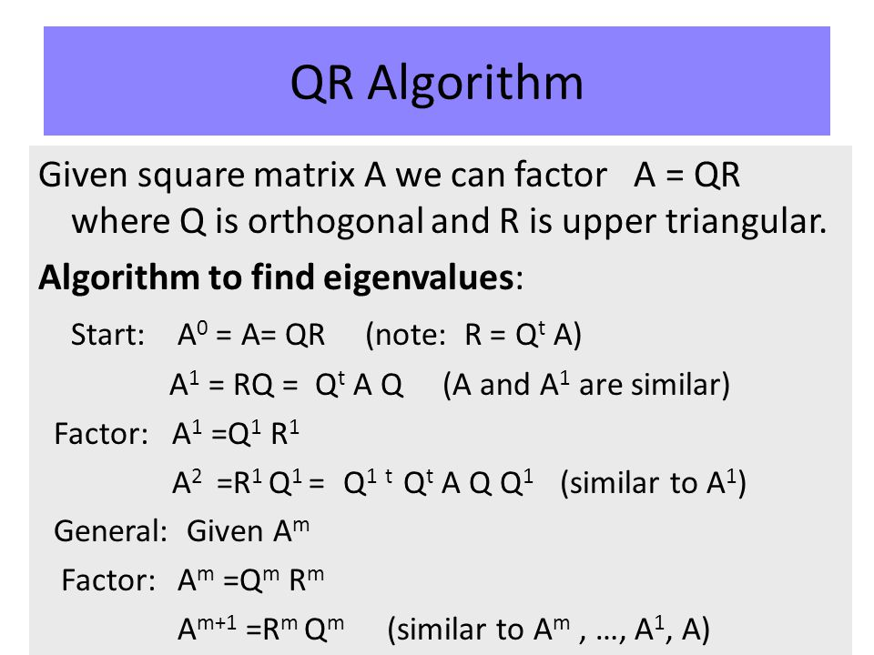 QR Algorithm Given square matrix A we can factor A = QR where Q is orthogonal and R is upper triangular.