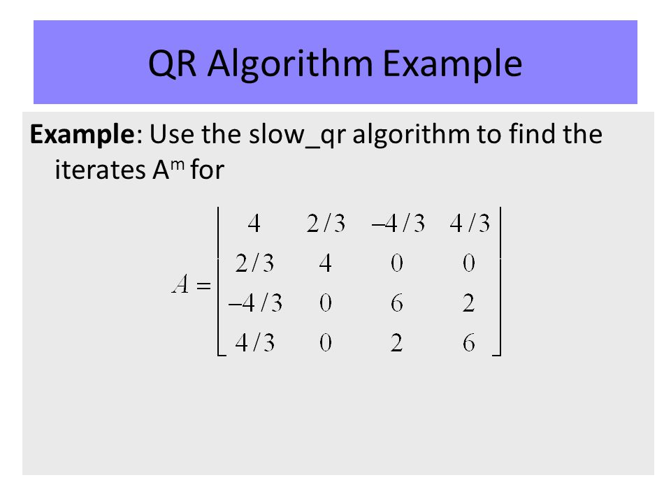 QR Algorithm Example Example: Use the slow_qr algorithm to find the iterates A m for