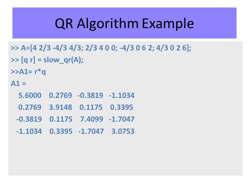 QR Algorithm Example >> A=[4 2/3 -4/3 4/3; 2/3 4 0 0; -4/3 0 6 2; 4/3 0 2 6]; >> [q r] = slow_qr(A); >>A1= r*q A1 = 5.6000 0.2769 -0.3819 -1.1034 0.2769 3.9148 0.1175 0.3395 -0.3819 0.1175 7.4099 -1.7047 -1.1034 0.3395 -1.7047 3.0753