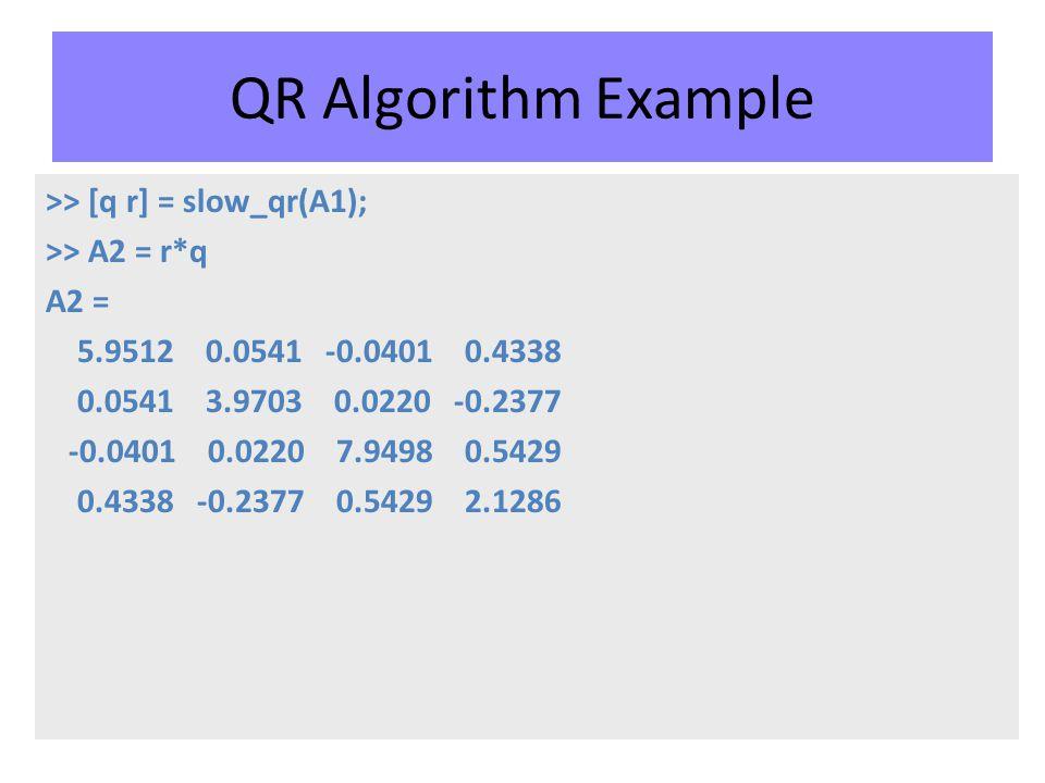 QR Algorithm Example >> [q r] = slow_qr(A1); >> A2 = r*q A2 = 5.9512 0.0541 -0.0401 0.4338 0.0541 3.9703 0.0220 -0.2377 -0.0401 0.0220 7.9498 0.5429 0.4338 -0.2377 0.5429 2.1286
