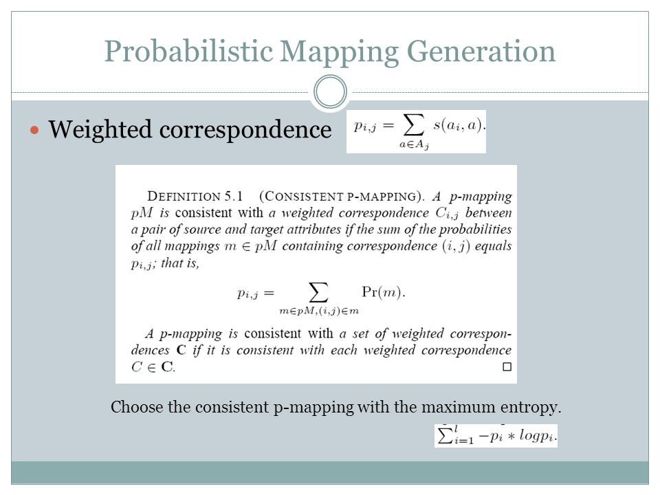 Probabilistic Mapping Generation Weighted correspondence Choose the consistent p-mapping with the maximum entropy.