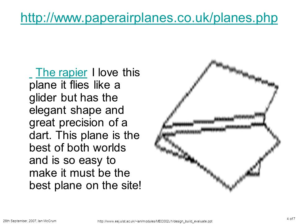 26th September, 2007, Ian McCrum http://www.eej.ulst.ac.uk/~ian/modules/MEC002J1/design_build_evaluate.ppt 4 of 7 http://www.paperairplanes.co.uk/planes.php The rapier I love this plane it flies like a glider but has the elegant shape and great precision of a dart.