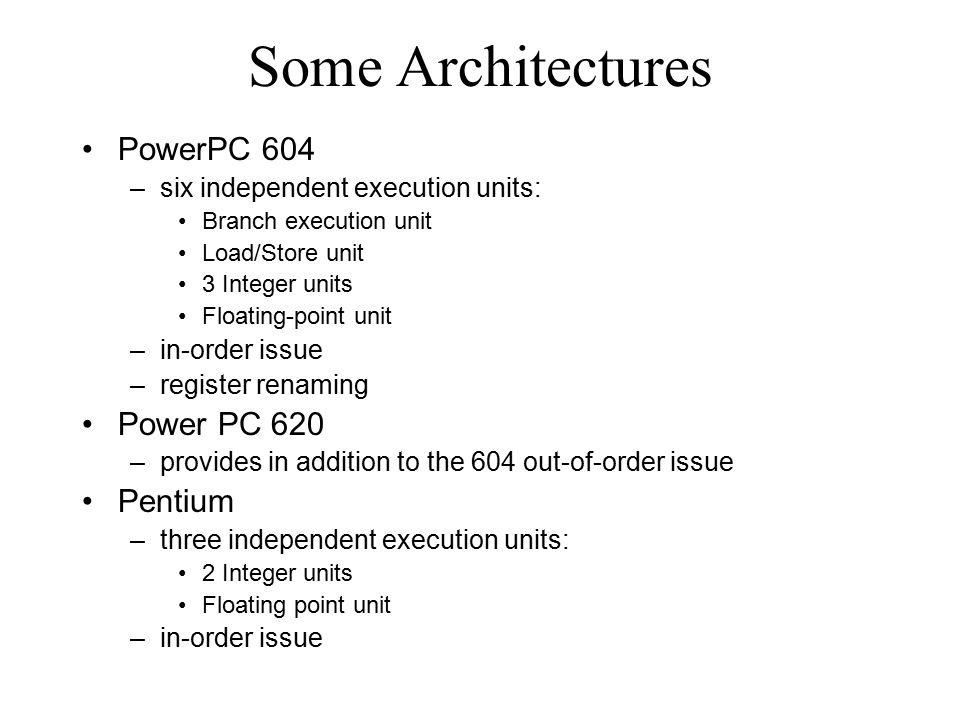 Some Architectures PowerPC 604 –six independent execution units: Branch execution unit Load/Store unit 3 Integer units Floating-point unit –in-order issue –register renaming Power PC 620 –provides in addition to the 604 out-of-order issue Pentium –three independent execution units: 2 Integer units Floating point unit –in-order issue