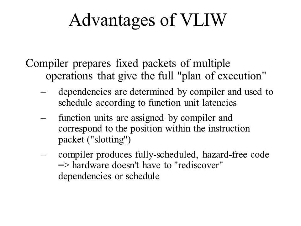 Advantages of VLIW Compiler prepares fixed packets of multiple operations that give the full