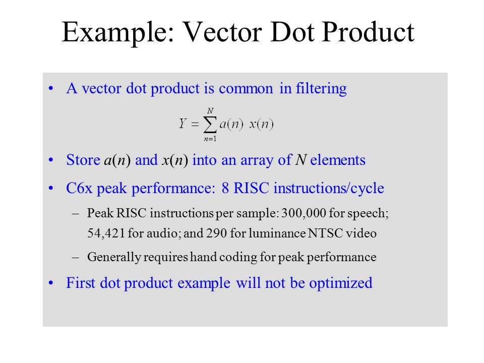Example: Vector Dot Product A vector dot product is common in filtering Store a(n) and x(n) into an array of N elements C6x peak performance: 8 RISC i