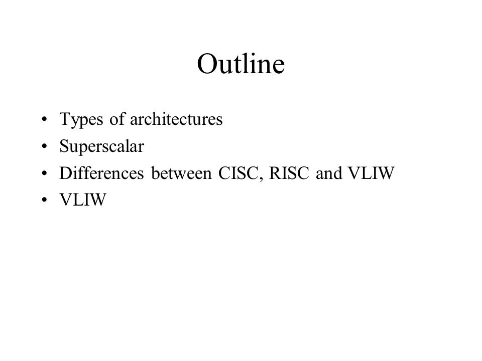 Outline Types of architectures Superscalar Differences between CISC, RISC and VLIW VLIW