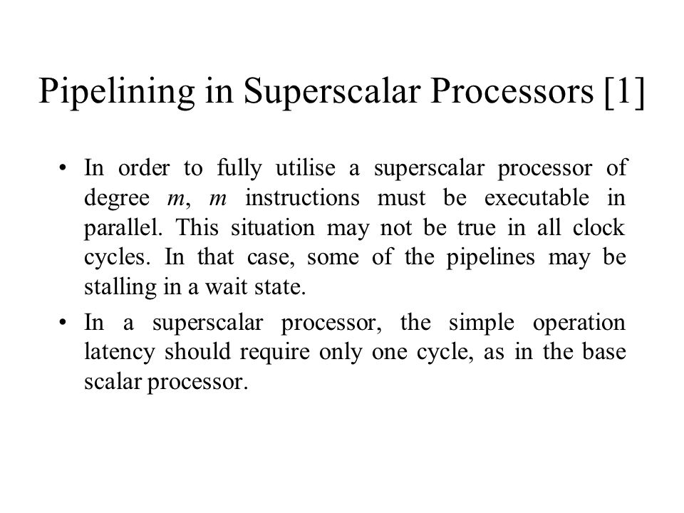 Pipelining in Superscalar Processors [1] In order to fully utilise a superscalar processor of degree m, m instructions must be executable in parallel.