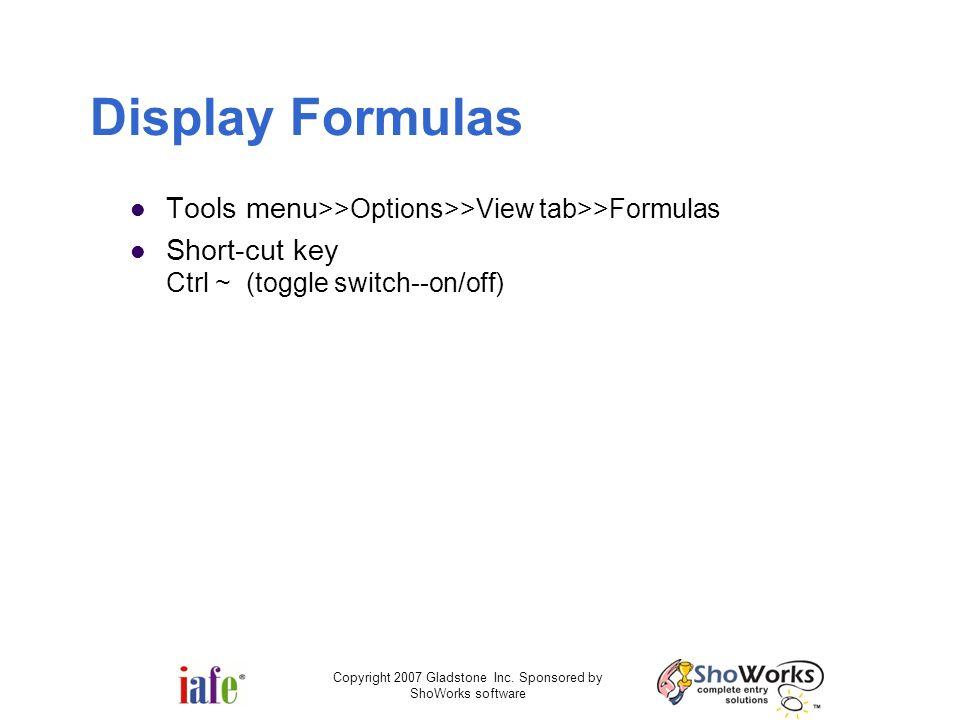Copyright 2007 Gladstone Inc. Sponsored by ShoWorks software Display Formulas Tools menu >>Options>>View tab>>Formulas Short-cut key Ctrl ~ (toggle sw