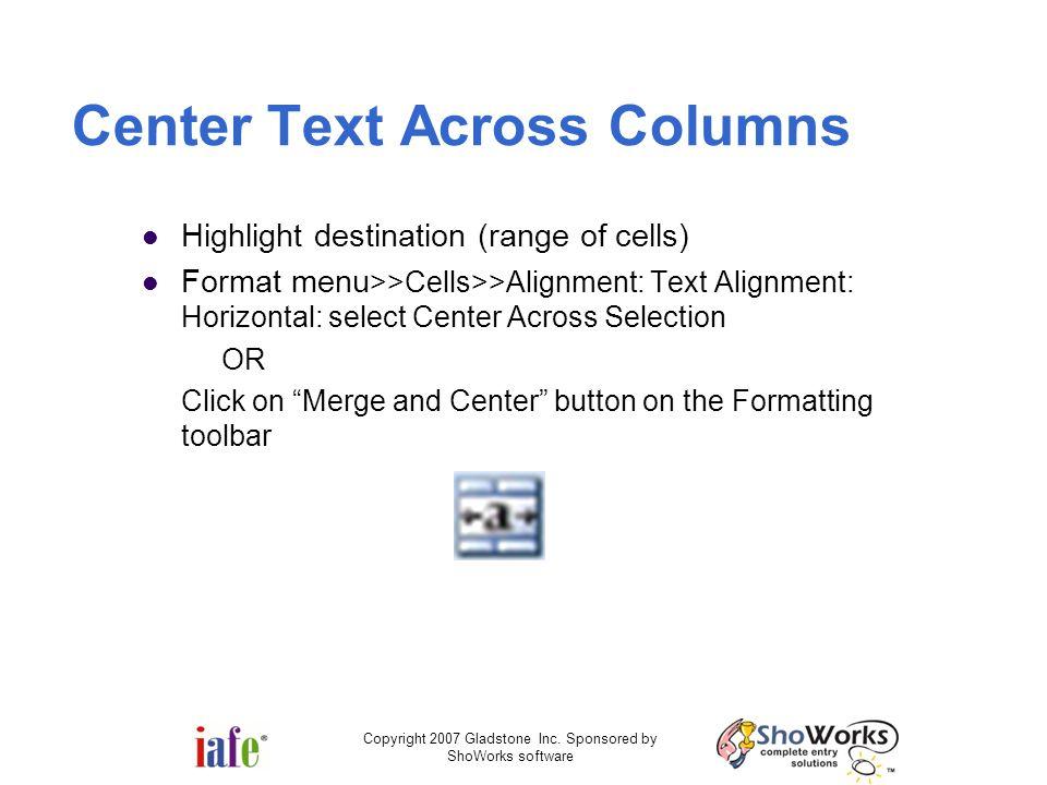 Copyright 2007 Gladstone Inc. Sponsored by ShoWorks software Center Text Across Columns Highlight destination (range of cells) Format menu >>Cells>>Al