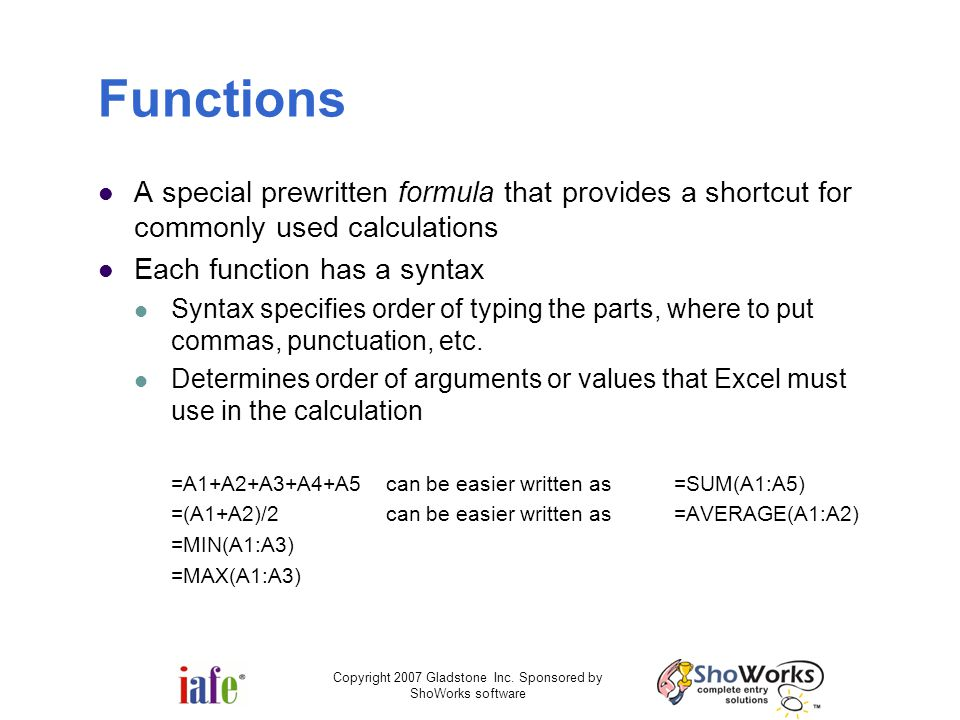 Mike's favorite functions SUM (sums a range of cells) AVERAGE (average of a range of cells) TODAY (shows the date/time as of now) IF (evaluates a condition and acts accordingly) MIN (returns the minimum value in a range of cells) MAX (returns the maximum value in a range of cells) IRR (financial - internal Rate of Return) NPV (financial - the Net Present Value of a range of income) Copyright 2007 Gladstone Inc.