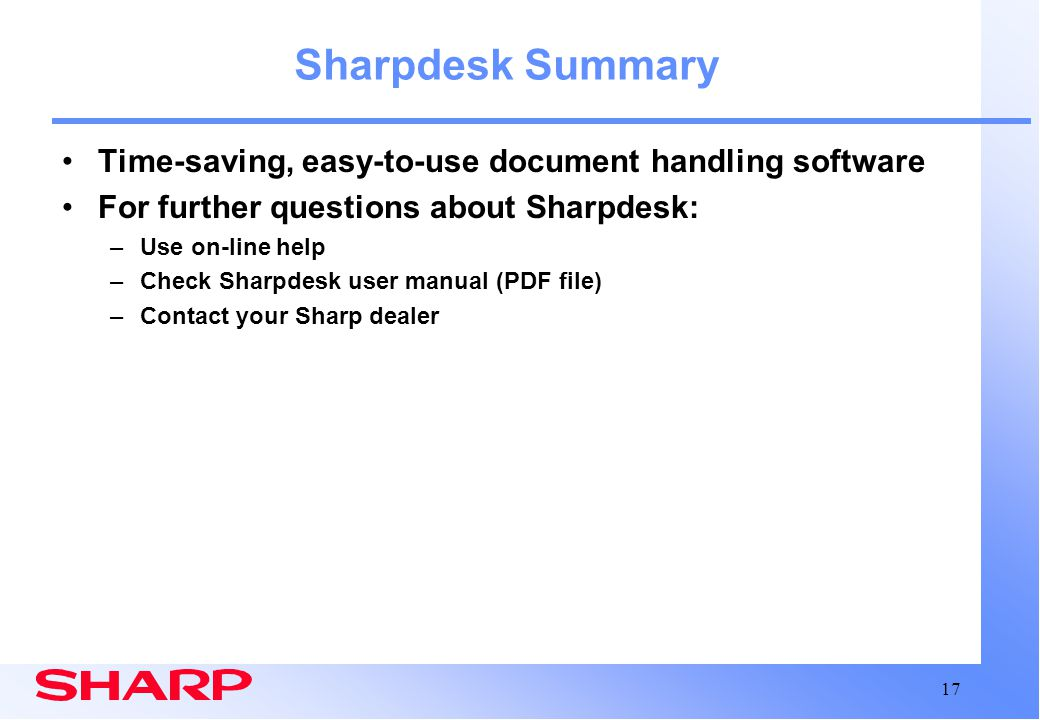 17 Sharpdesk Summary Time-saving, easy-to-use document handling software For further questions about Sharpdesk: –Use on-line help –Check Sharpdesk use