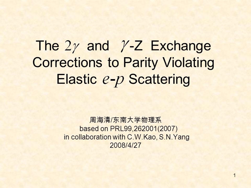 1 The and -Z Exchange Corrections to Parity Violating Elastic Scattering 周海清 / 东南大学物理系 based on PRL99,262001(2007) in collaboration with C.W.Kao, S.N.Yang 2008/4/27