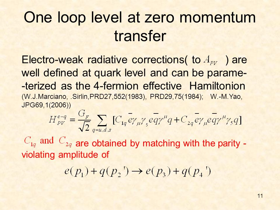 11 are obtained by matching with the parity - violating amplitude of One loop level at zero momentum transfer Electro-weak radiative corrections( to ) are well defined at quark level and can be parame- -terized as the 4-fermion effective Hamiltonion (W.J.Marciano,.Sirlin,PRD27,552(1983), PRD29,75(1984); W.-M.Yao, JPG69,1(2006))