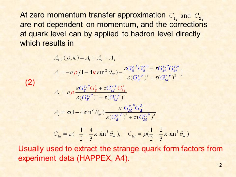 12 At zero momentum transfer approximation are not dependent on momentum, and the corrections at quark level can by applied to hadron level directly which results in Usually used to extract the strange quark form factors from experiment data (HAPPEX, A4).