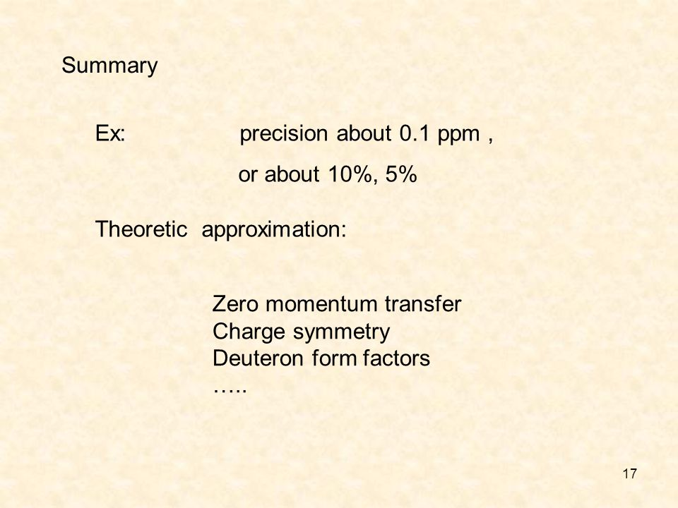 17 Summary Ex: precision about 0.1 ppm, or about 10%, 5% Theoretic approximation: Zero momentum transfer Charge symmetry Deuteron form factors …..