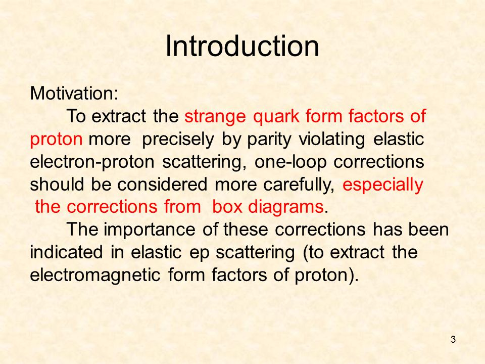 3 Introduction Motivation: To extract the strange quark form factors of proton more precisely by parity violating elastic electron-proton scattering, one-loop corrections should be considered more carefully, especially the corrections from box diagrams.