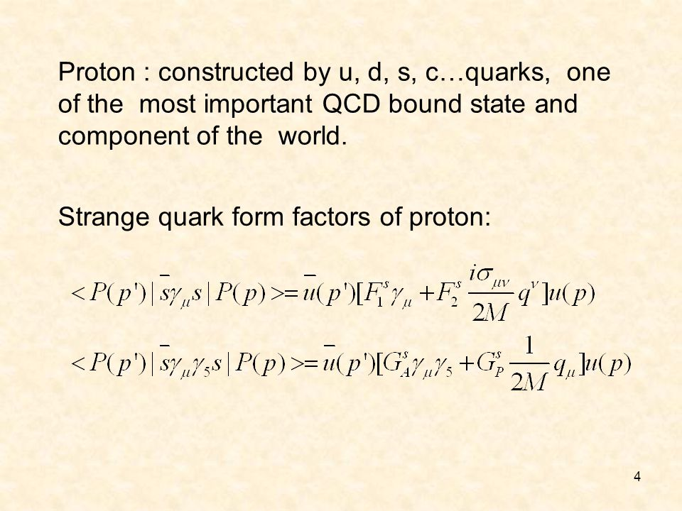 4 Proton : constructed by u, d, s, c…quarks, one of the most important QCD bound state and component of the world. Strange quark form factors of proto