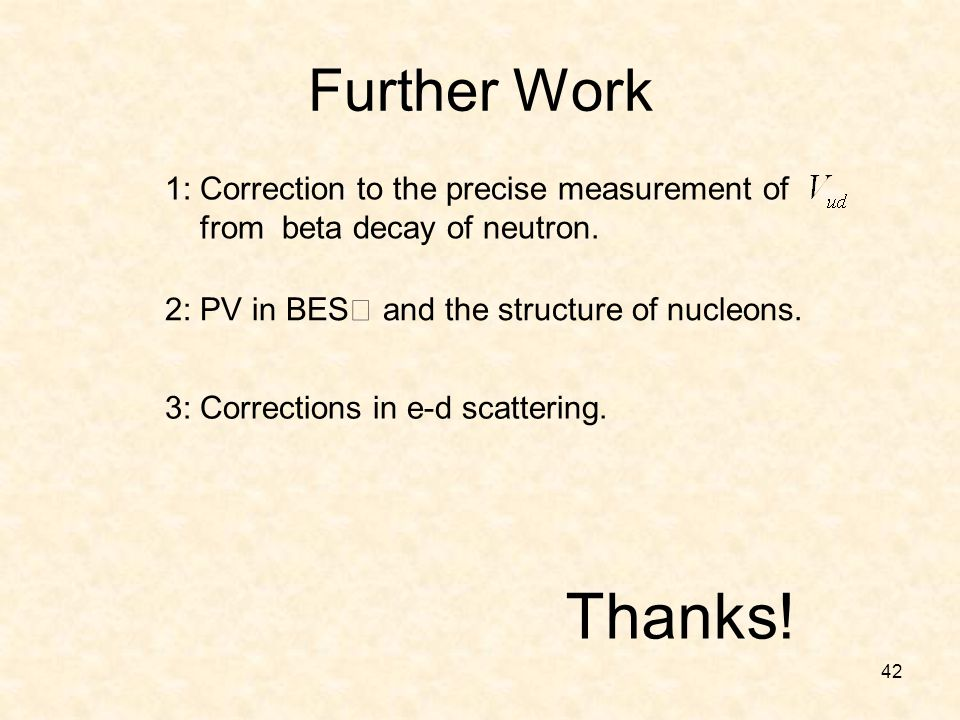 42 1: Correction to the precise measurement of from beta decay of neutron. Further Work Thanks! 3: Corrections in e-d scattering. 2: PV in BES Ⅲ and t