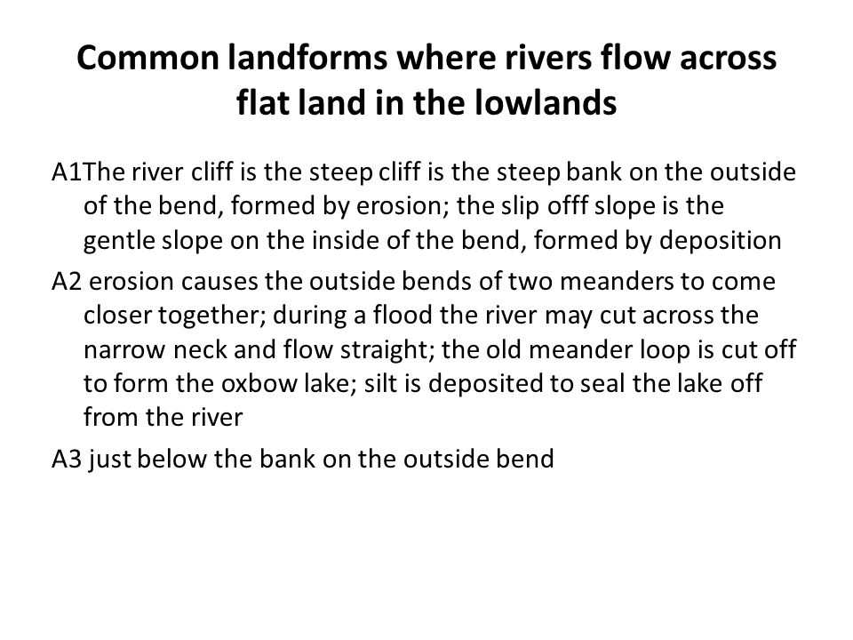 Common landforms where rivers flow across flat land in the lowlands A1The river cliff is the steep cliff is the steep bank on the outside of the bend,
