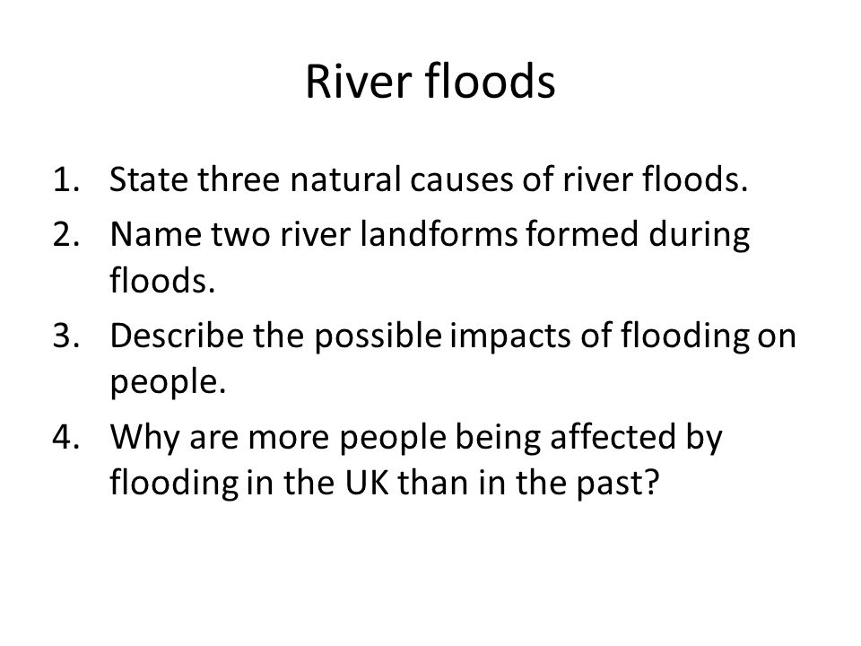 River floods 1.State three natural causes of river floods. 2.Name two river landforms formed during floods. 3.Describe the possible impacts of floodin