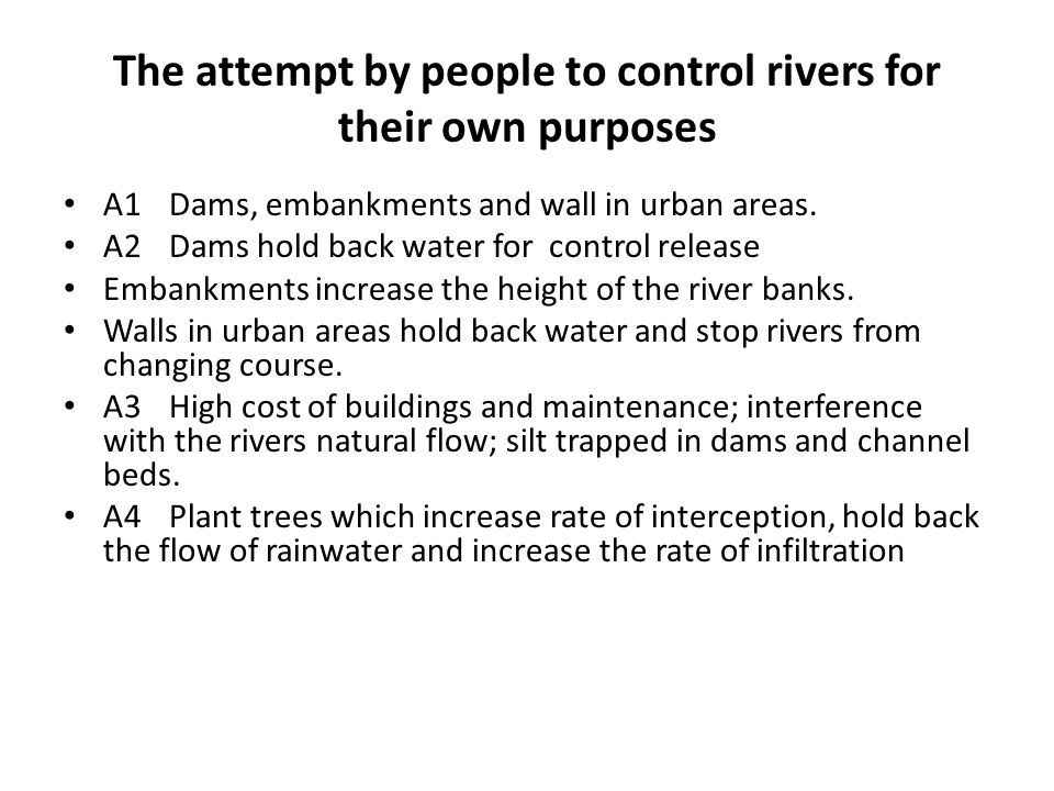 The attempt by people to control rivers for their own purposes A1Dams, embankments and wall in urban areas. A2Dams hold back water for control release