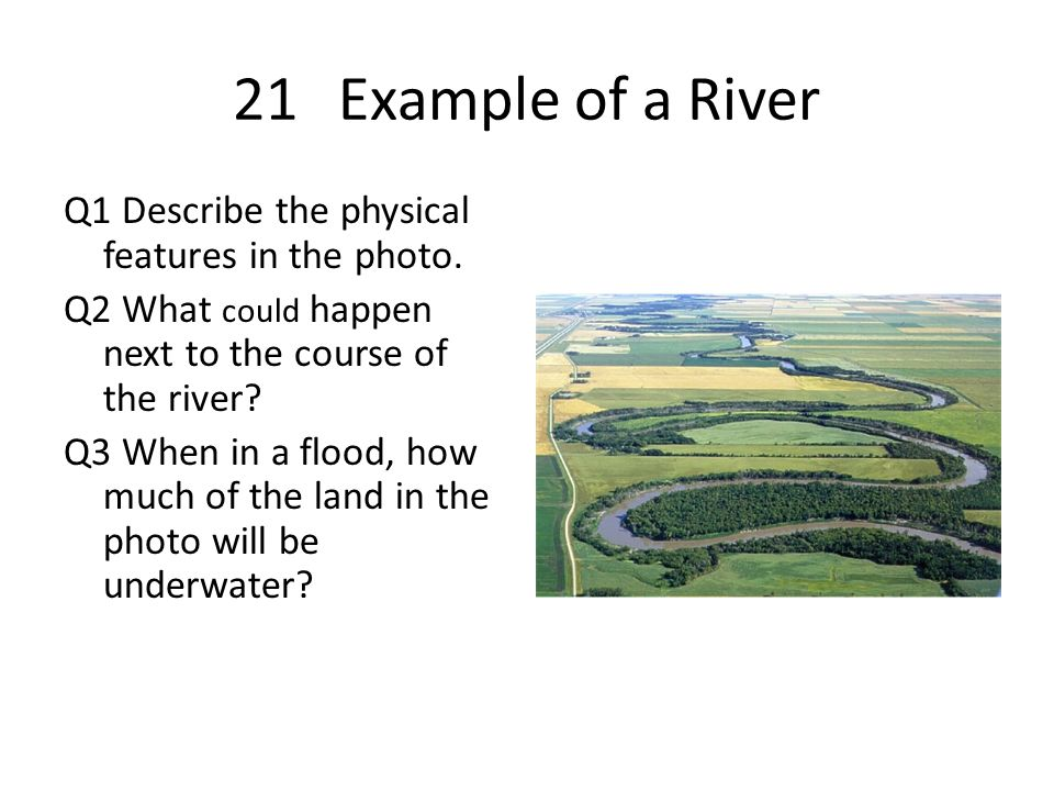 21Example of a River Q1 Describe the physical features in the photo. Q2 What could happen next to the course of the river? Q3 When in a flood, how muc