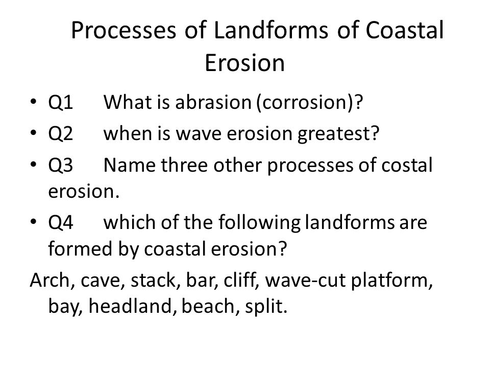 Processes of Landforms of Coastal Erosion Q1What is abrasion (corrosion)? Q2when is wave erosion greatest? Q3Name three other processes of costal eros