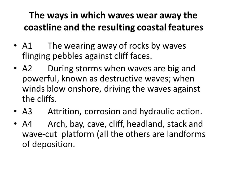 The ways in which waves wear away the coastline and the resulting coastal features A1The wearing away of rocks by waves flinging pebbles against cliff