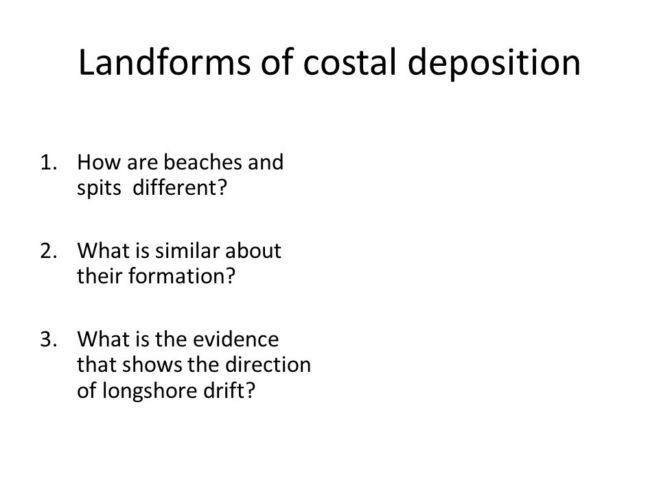 Landforms of costal deposition 1.How are beaches and spits different? 2.What is similar about their formation? 3.What is the evidence that shows the d