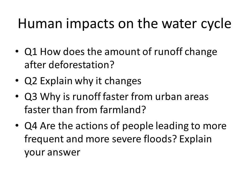 Human impacts on the water cycle Q1 How does the amount of runoff change after deforestation? Q2 Explain why it changes Q3 Why is runoff faster from u
