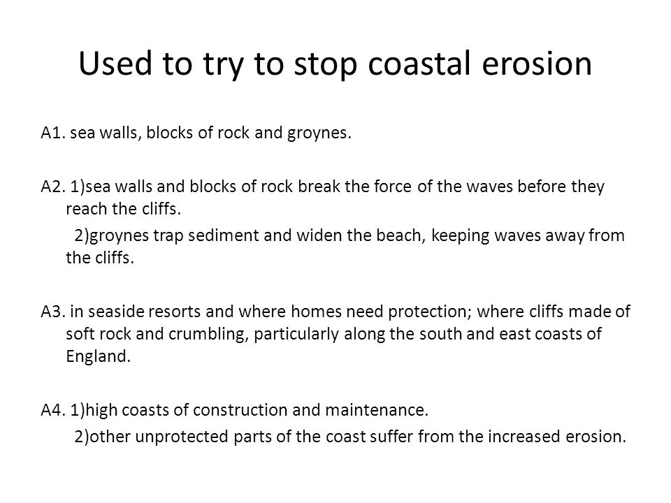 Used to try to stop coastal erosion A1. sea walls, blocks of rock and groynes. A2. 1)sea walls and blocks of rock break the force of the waves before