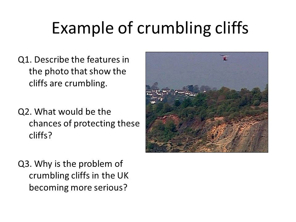 Example of crumbling cliffs Q1. Describe the features in the photo that show the cliffs are crumbling. Q2. What would be the chances of protecting the