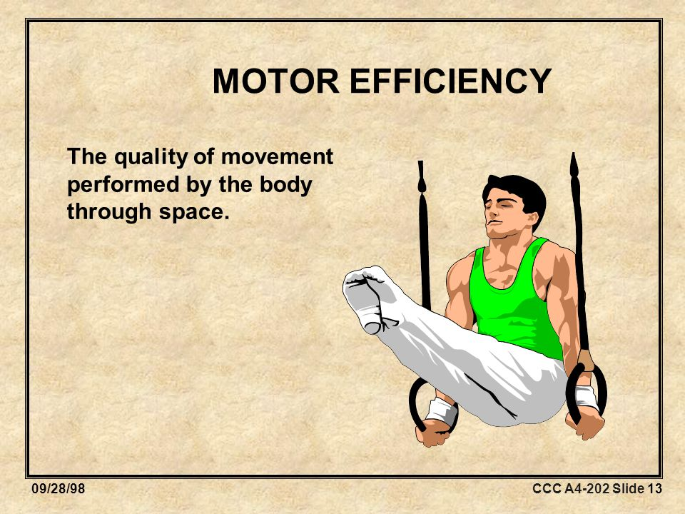 CCC A4-202 Slide 1309/28/98 MOTOR EFFICIENCY The quality of movement performed by the body through space.