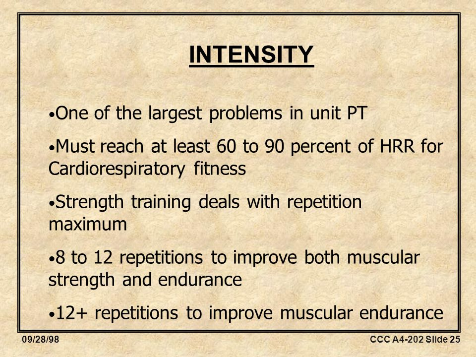 CCC A4-202 Slide 2509/28/98 INTENSITY One of the largest problems in unit PT Must reach at least 60 to 90 percent of HRR for Cardiorespiratory fitness Strength training deals with repetition maximum 8 to 12 repetitions to improve both muscular strength and endurance 12+ repetitions to improve muscular endurance