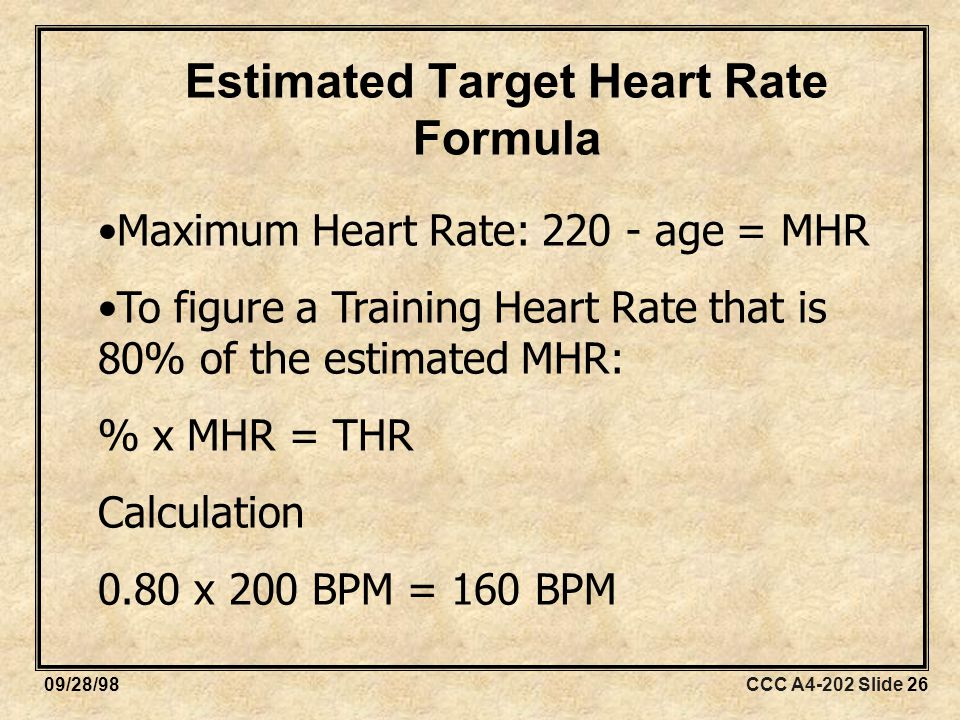 CCC A4-202 Slide 2609/28/98 Estimated Target Heart Rate Formula Maximum Heart Rate: age = MHR To figure a Training Heart Rate that is 80% of the estimated MHR: % x MHR = THR Calculation 0.80 x 200 BPM = 160 BPM