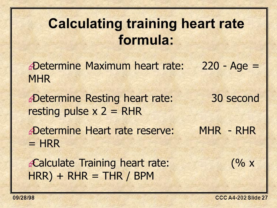 CCC A4-202 Slide 2709/28/98 Calculating training heart rate formula:  Determine Maximum heart rate: Age = MHR  Determine Resting heart rate: 30 second resting pulse x 2 = RHR  Determine Heart rate reserve: MHR - RHR = HRR  Calculate Training heart rate: (% x HRR) + RHR = THR / BPM