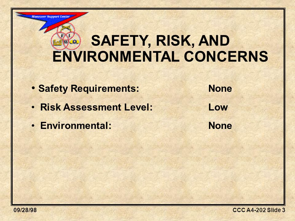 CCC A4-202 Slide 309/28/98 SAFETY, RISK, AND ENVIRONMENTAL CONCERNS Safety Requirements:None Risk Assessment Level:Low Environmental:None