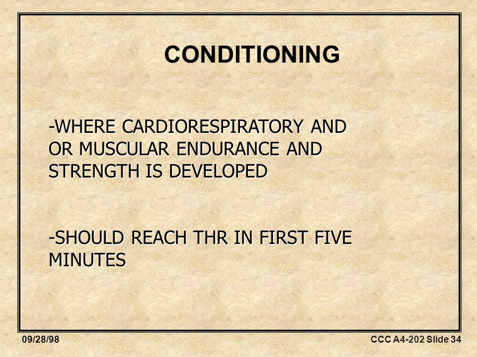 CCC A4-202 Slide 3409/28/98 CONDITIONING -WHERE CARDIORESPIRATORY AND OR MUSCULAR ENDURANCE AND STRENGTH IS DEVELOPED -SHOULD REACH THR IN FIRST FIVE MINUTES