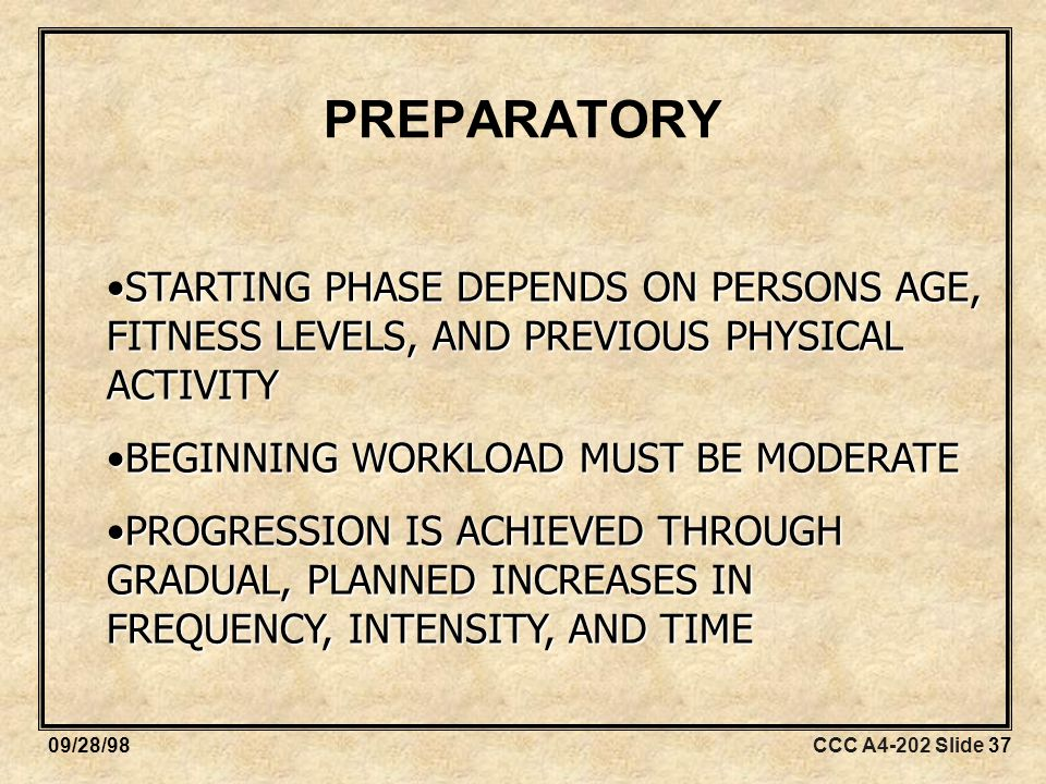 CCC A4-202 Slide 3709/28/98 PREPARATORY STARTING PHASE DEPENDS ON PERSONS AGE, FITNESS LEVELS, AND PREVIOUS PHYSICAL ACTIVITYSTARTING PHASE DEPENDS ON PERSONS AGE, FITNESS LEVELS, AND PREVIOUS PHYSICAL ACTIVITY BEGINNING WORKLOAD MUST BE MODERATEBEGINNING WORKLOAD MUST BE MODERATE PROGRESSION IS ACHIEVED THROUGH GRADUAL, PLANNED INCREASES IN FREQUENCY, INTENSITY, AND TIMEPROGRESSION IS ACHIEVED THROUGH GRADUAL, PLANNED INCREASES IN FREQUENCY, INTENSITY, AND TIME