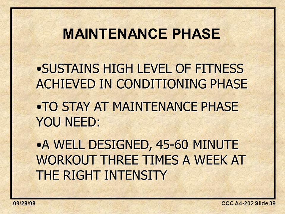 CCC A4-202 Slide 3909/28/98 MAINTENANCE PHASE SUSTAINS HIGH LEVEL OF FITNESS ACHIEVED IN CONDITIONING PHASESUSTAINS HIGH LEVEL OF FITNESS ACHIEVED IN CONDITIONING PHASE TO STAY AT MAINTENANCE PHASE YOU NEED:TO STAY AT MAINTENANCE PHASE YOU NEED: A WELL DESIGNED, MINUTE WORKOUT THREE TIMES A WEEK AT THE RIGHT INTENSITYA WELL DESIGNED, MINUTE WORKOUT THREE TIMES A WEEK AT THE RIGHT INTENSITY